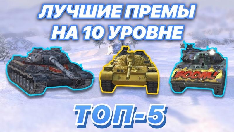 ТОП 5 САМЫХ ЛУЧШИХ премов на 10 уровне КОЛЛЕКЦИОННЫЕ и ПРЕМИУМ танки которые НАГИБАЮТ WoT Blitz