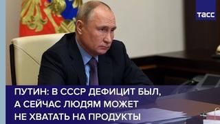 Путин: в СССР дефицит был, а сейчас людям может не хватать на продукты