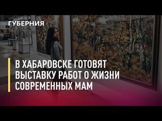 В Хабаровске готовят выставку работ о жизни современных мам. 27/07/21