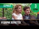 И шарик вернется 3 серия - Мелодрама Фильмы и сериалы Русские мелодрамы 1080 HD